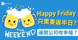【員工福利】Happy Friday只需要返半日? 邊間公司咁幸福?